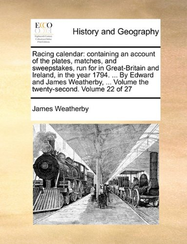 Download Racing calendar: containing an account of the plates, matches, and sweepstakes, run for in Great-Britain and Ireland, in the year 1794. ... By Edward ... Volume the twenty-second.  Volume 22 of 27 PDF