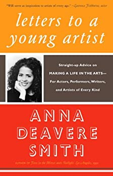 Letters to a Young Artist: Straight-up Advice on Making a Life in the Arts-For Actors, Performers, Writers, and Artists of Every Kind by [Smith, Anna Deavere]