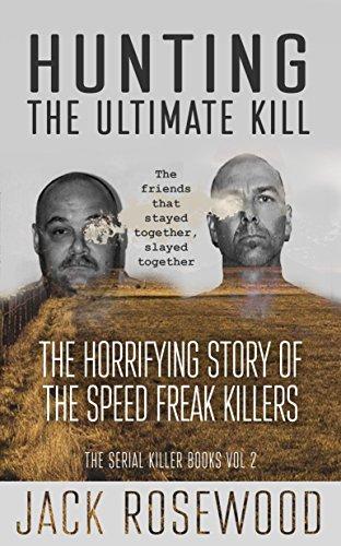 Hunting The Ultimate Kill: The Horrifying Story of the Speed Freak Killers (The Serial Killer Books Book 2)