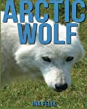 Arctic Wolf: Children Book of Fun Facts & Amazing Photos on Animals in Nature - A Wonderful Arctic Wolf Book for Kids aged 3-7