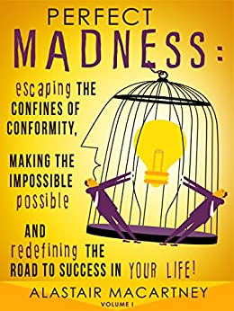 Perfect Madness: Escaping The Confines Of Conformity, Making The Impossible Possible And Redefining The Road To Success In Your Life! by [Macartney, Alastair]