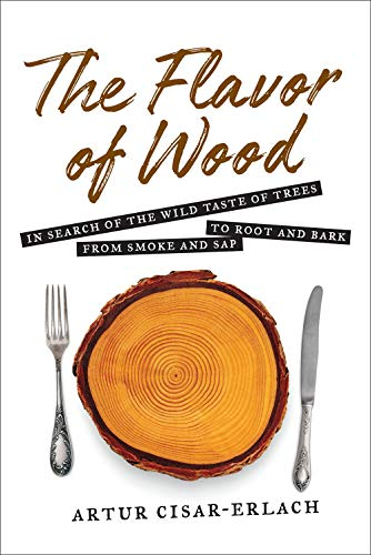 The Flavor of Wood: In Search of the Wild Taste of Trees from Smoke and Sap to Root and Bark by Artur Cisar-Erlach