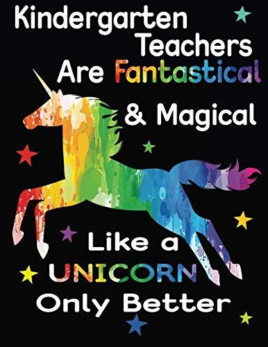 Kindergarten Teachers Are Fantastical & Magical Like A Unicorn Only Better: Teacher Appreciation Composition Notebook