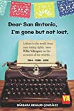 Search : Dear San Antonio, I'm Gone but not Lost - Library Edition: Letters to the world from your voting rights hero Willie Velasquez on the occasion of his rebirth. 1944-1988-2018