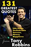 131 Greatest Quotes from Tony Robbins: Life, Goals, Unshakeable Success, Money, Happiness (Success and Life Lessons from Famous People) (Volume 2)