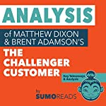 Analysis of Brent Adamson & Matthew Dixon's The Challenger Customer: Includes Key Takeaways & Review | Sumoreads