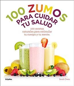 100 zumos para cuidar tu salud: 100 recetas naturales para estimular tu cuerpo y tu