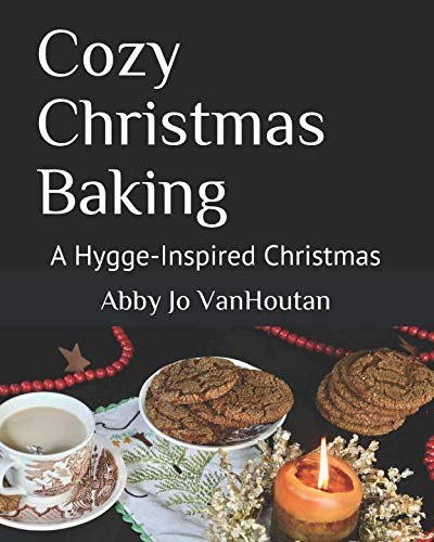 Cozy Christmas Baking: A Hygge-Inspired Christmas by Abby Jo VanHoutan, Johanna VanHoutan