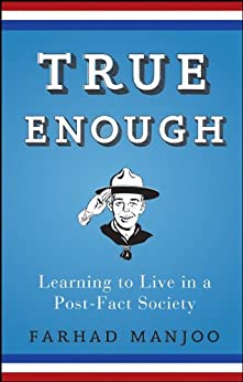 True Enough: Learning to Live in a Post-Fact Society by [Manjoo, Farhad]