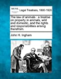 img - for The law of animals: a treatise on property in animals, wild and domestic, and the rights and responsibilities arising therefrom. book / textbook / text book