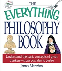 The Everything Philosophy Book:  Understanding the Basic Concepts of Great Thinkers-Socrates to Sartre (Everything Series)