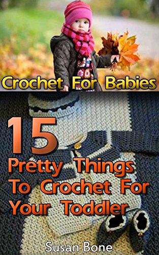 Crochet For Babies: 15 Pretty Things To Crochet For Your Toddler: ( Baby, Crochet Accessories, Crochet Patterns, Crochet Books, Easy Crochet Patterns) ... Crocheting For Babies, Crochet Patterns) by [Bone, Susan]
