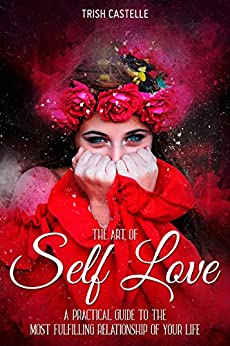 Self-Love: The Art Of Self-Love - : A Practical Guide To The Most Fulfilling Relationship Of Your Life by [Castelle, Trish]