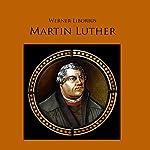Martin Luther: Werk und Leben des Reformators als Hörspiel   Werner Liborius