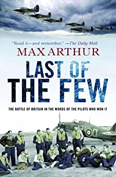 Last of the Few: The Battle of Britain in the Words of the Pilots Who Won It by [Arthur, Max]