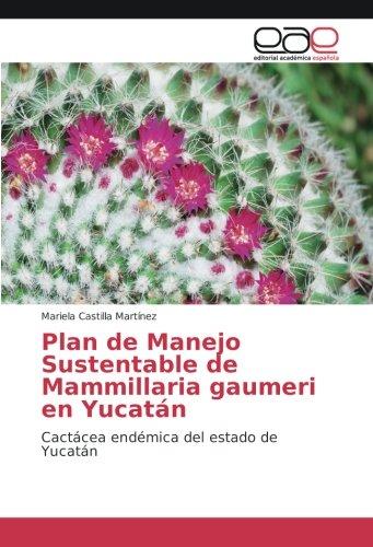 Plan de Manejo Sustentable de Mammillaria gaumeri en Yucatán: Cactácea endémica del estado de Yucatán (Spanish Edition) PDF