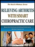 RELIEVING ARTHRITIS WITH SMART CHIROPRACTIC CARE: Discover How To End The Pain And Suffering Of Arthritis Quickly With Smart Chiropractic Care (The Holistic Wellness Series Book 5)