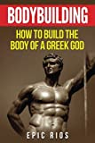 how to build epic - Bodybuilding: How to Build the Body of a Greek God (Health and Fitness) (Volume 3)