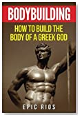 Bodybuilding: How to Build the Body of a Greek God (Health and Fitness) (Volume 3)