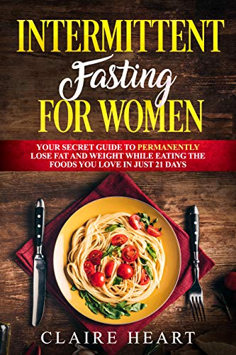 Intermittent fasting for women: Your secret guide to permanently lose fat and weight while eating the foods you love in just 21 days (Best Way To Lose Weight And Get Toned)