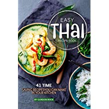 Easy Thai Recipe Book: 41 Time Saving Recipes You Can Make in Your Kitchen