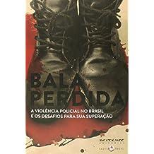 Bala Perdida. A Violência Policial no Brasil e os Desafios Para Sua Superação