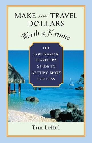 Make Your Travel Dollars Worth a Fortune: The Contrarian Traveler's Guide to Getting More for Less