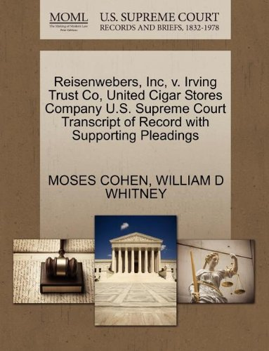 Court Cigars (Reisenwebers, Inc, v. Irving Trust Co, United Cigar Stores Company U.S. Supreme Court Transcript of Record with Supporting Pleadings)