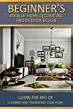 Beginners Book Of Home decorating and interior design: Learn home improvements through style & decor and design studies (Volume 1)
