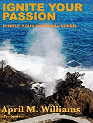 Ignite Your Passion Kindle Your Internal Spark (Ignite Your Passion Kindle Your Internal Spark Anthology Book 1)