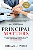 Principal Matters (Updated & Expanded): The Motivation, Action, Courage and Teamwork Needed for School Leaders