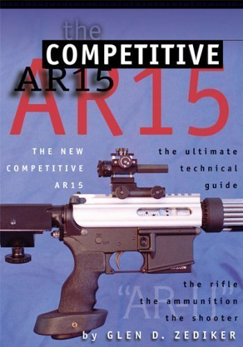 The New Competitive Ar15: The Ultimate Technical Guide: The Rifle, the Ammunition, the -