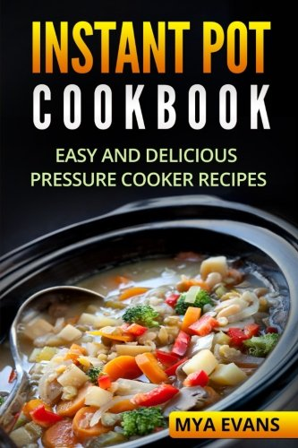 Instant Pot Cookbook: Easy and Delicious Pressure Cooker Recipes by Mya Evans