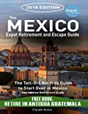 The Mexico Expat Retirement And Escape Guide: The Tell-It-Like-It-Is Guide to Start Over in Mexico 2018 Edition Including Retire In Antigua Guatemala