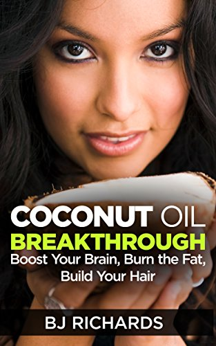 Coconut Oil Breakthrough: Boost Your Brain, Burn The Fat, Build Your Hair ()