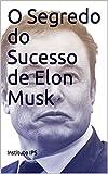 O Segredo do Sucesso de Elon Musk