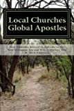 Local Churches Global Apostles: How Churches Related to Apostles in the New Testament Era and Why It Matters Now