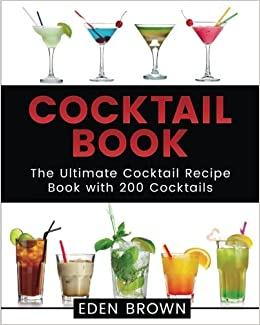 Cocktail Book The Ultimate Cocktail Recipe Book With 200 Cocktails Cocktails Book Volume 1 Brown Eden 9781542788472 Amazon Com Books