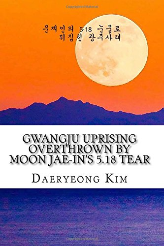 Gwangju Uprising Overthrown by Moon Jae-in's 5.18 Tear: Exposing the Politics of False Narratives in South Korea