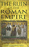 The Ruin of the Roman Empire: The Emperor Who Brought It Down, The Barbarians Who Could Have Saved It