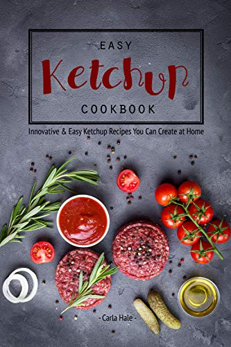 Easy Ketchup Cookbook: Innovative & Easy Ketchup Recipes You Can Create at Home by Carla Hale
