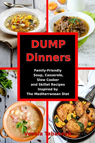 Dump Dinners: Family-Friendly Soup, Casserole, Slow Cooker and Skillet Recipes Inspired by The Mediterranean Diet: One-Pot Mediterranean Diet Cookbook (Healthy Eating on a Budget 1) by [Tabakova, Vesela]