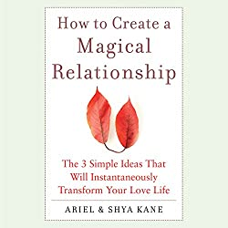 How to Create a Magical Relationship: The 3 Simple Ideas that Will Instantaneously Transform Your Love Life