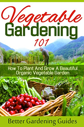 Vegetable Gardening 101: How To Plant And Grow A Beautiful, Organic Vegetable  Garden (