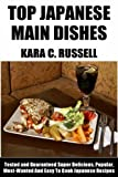 Top 30 Japanese Main Dishes: Tried Tested and Guaranteed Super Delicious, Popular, Most-Wanted And Easy To Cook Japanese Main Dish Recipes You Will Have Never Ever Tasted Before