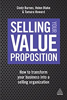 Selling Your Value Proposition: How to Transform Your Business into a Selling Organization by [Barnes, Cindy, Blake, Helen, Howard, Tamara]