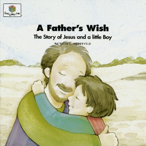 A Father's Wish: The Story of Jesus and a Little Boy (God Loves Me) (God Loves Me Storybooks)