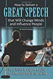 How to Deliver a Great Speech that Will Change Minds and Influence People: Tips, Tricks & Expert Advice for Effective Public Speaking
