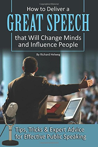 How to Deliver a Great Speech that Will Change Minds and Influence People: Tips, Tricks & Expert Advice for Effectiv