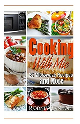 Cooking with Mic: 25 Easy Microwave Recipes and More (Microwave Cooking) (Volume 1) by rodney cannon